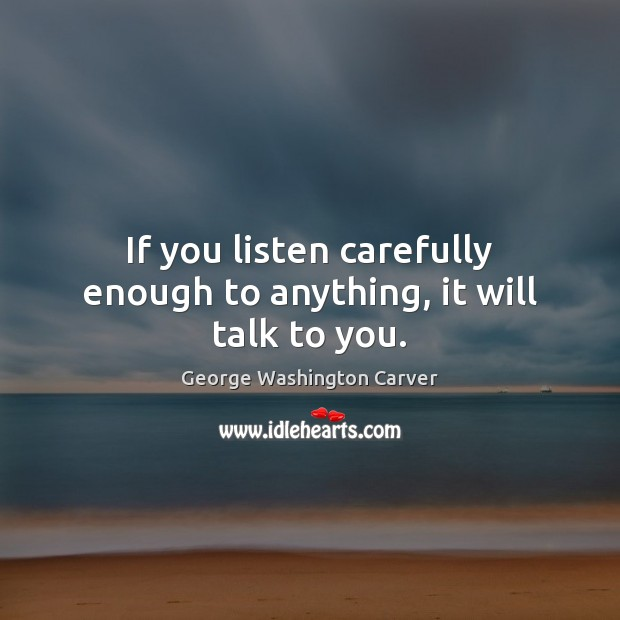 If you listen carefully enough to anything, it will talk to you. Image