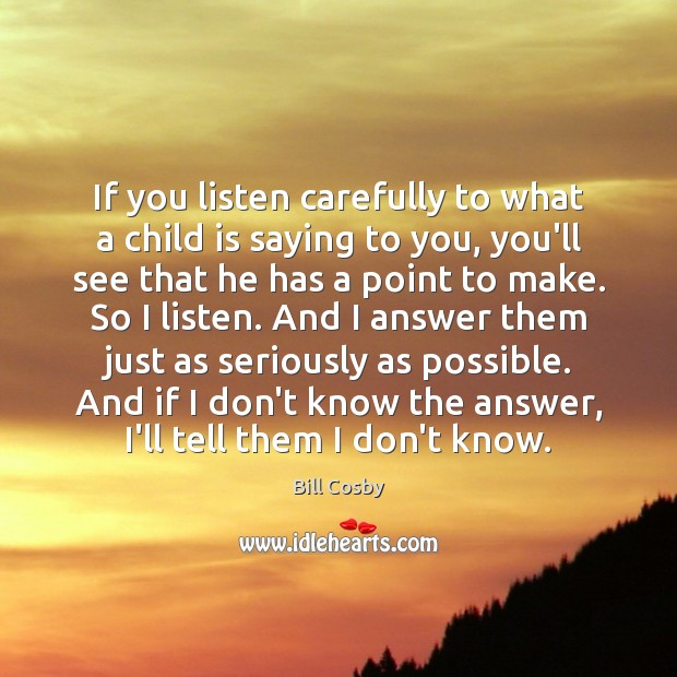 Image, If you listen carefully to what a child is saying to you,