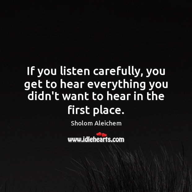 If you listen carefully, you get to hear everything you didn't want Sholom Aleichem Picture Quote