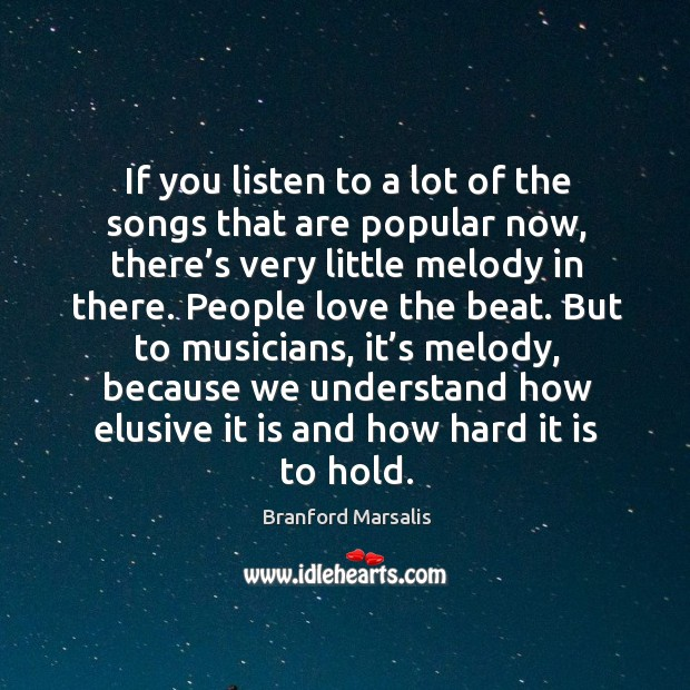 If you listen to a lot of the songs that are popular now, there's very little melody in there. Image
