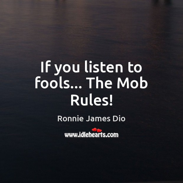 If you listen to fools… The Mob Rules! Image