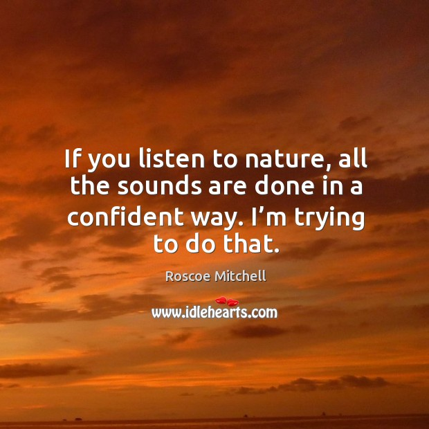If you listen to nature, all the sounds are done in a confident way. I'm trying to do that. Image