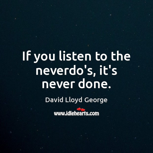 Image, If you listen to the neverdo's, it's never done.