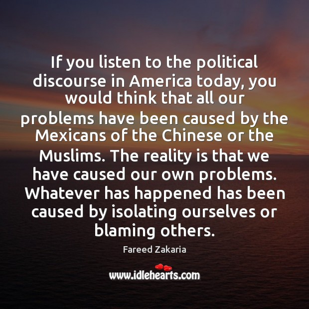 If you listen to the political discourse in America today, you would Fareed Zakaria Picture Quote