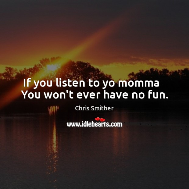 If you listen to yo momma   You won't ever have no fun. Image