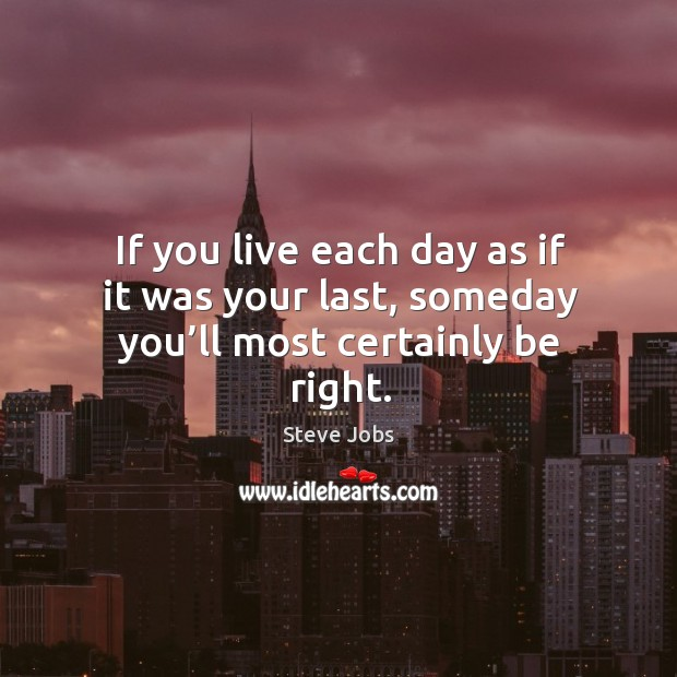 If you live each day as if it was your last, someday you'll most certainly be right. Steve Jobs Picture Quote
