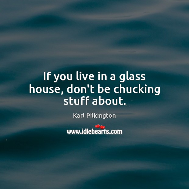 Image, If you live in a glass house, don't be chucking stuff about.