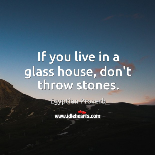 If you live in a glass house, don't throw stones. Egyptian Proverbs Image