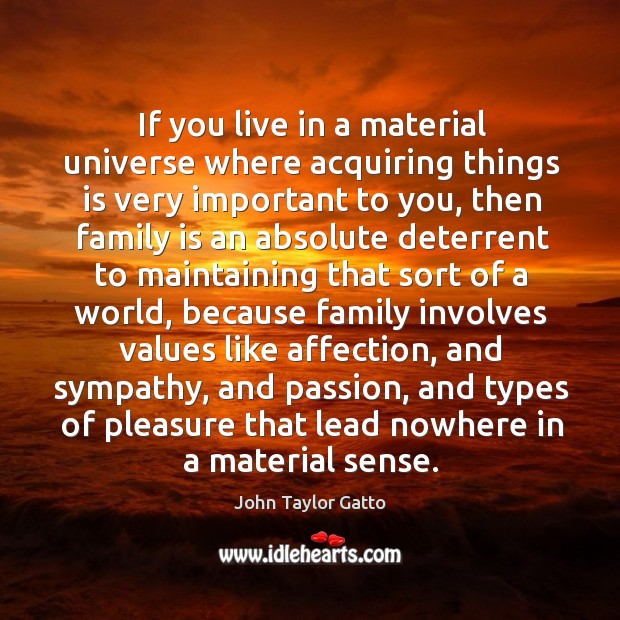 If you live in a material universe where acquiring things is very John Taylor Gatto Picture Quote