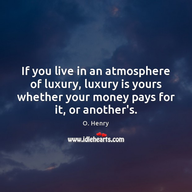 If you live in an atmosphere of luxury, luxury is yours whether O. Henry Picture Quote