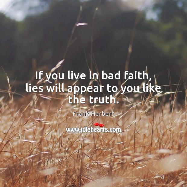 Image, If you live in bad faith, lies will appear to you like the truth.