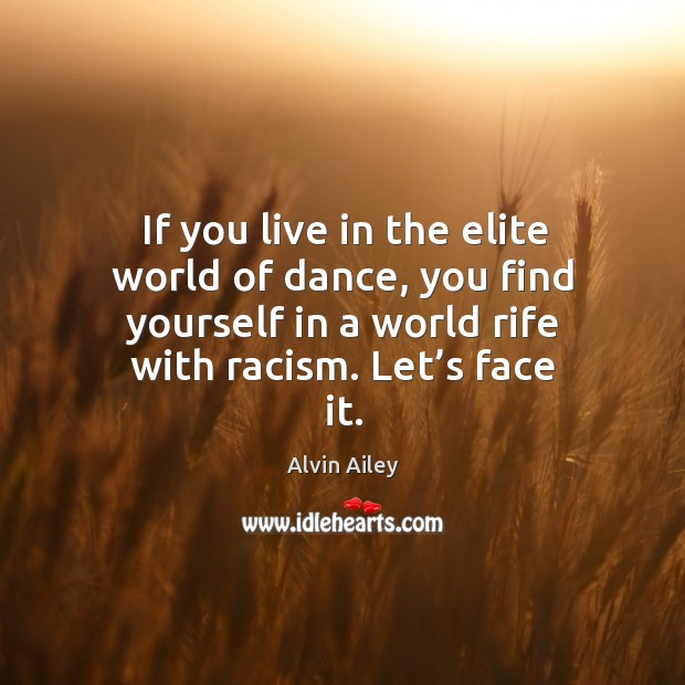 If you live in the elite world of dance, you find yourself in a world rife with racism. Let's face it. Alvin Ailey Picture Quote