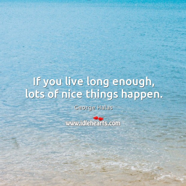 If you live long enough, lots of nice things happen. George Halas Picture Quote