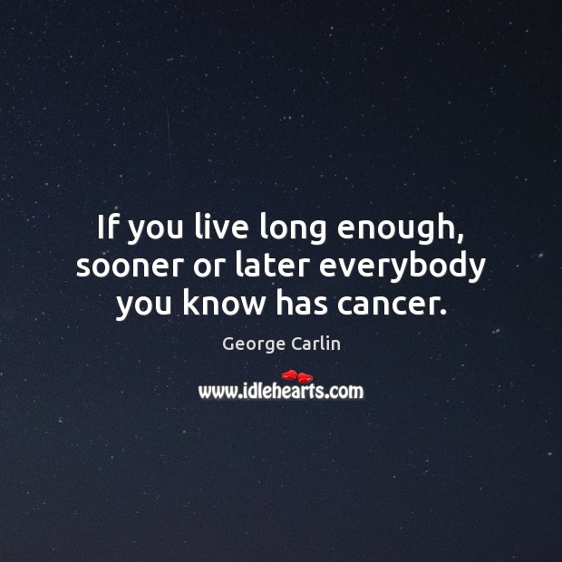 If you live long enough, sooner or later everybody you know has cancer. George Carlin Picture Quote