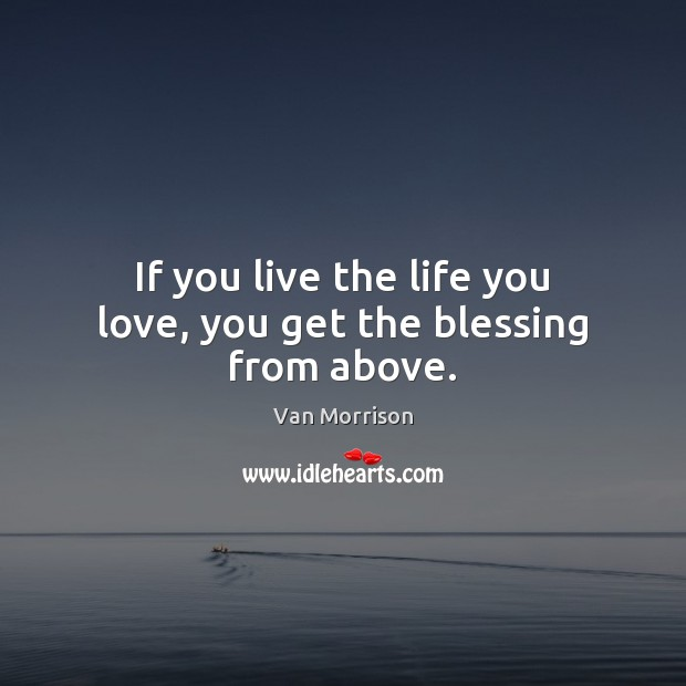 If you live the life you love, you get the blessing from above. Van Morrison Picture Quote