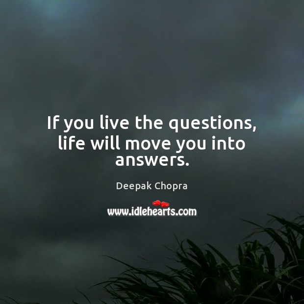 If you live the questions, life will move you into answers. Image