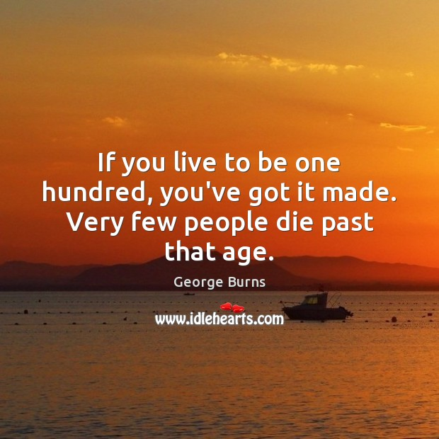 If you live to be one hundred, you've got it made. Very few people die past that age. George Burns Picture Quote