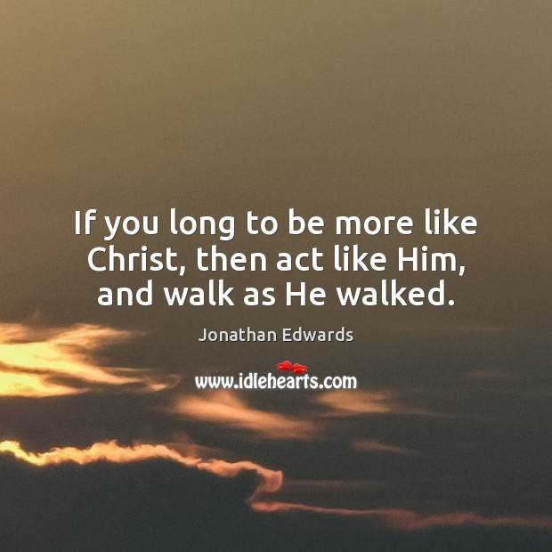 If you long to be more like Christ, then act like Him, and walk as He walked. Jonathan Edwards Picture Quote