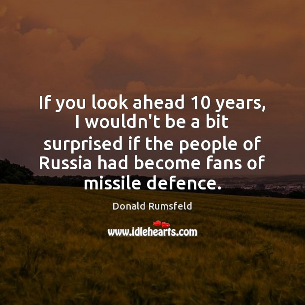 If you look ahead 10 years, I wouldn't be a bit surprised if Donald Rumsfeld Picture Quote