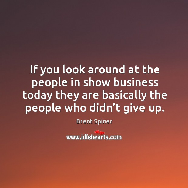 If you look around at the people in show business today they are basically the people who didn't give up. Image