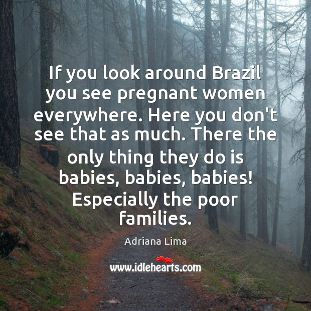 If you look around Brazil you see pregnant women everywhere. Here you Image