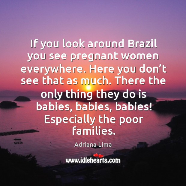 If you look around brazil you see pregnant women everywhere. Here you don't see that as much. Image