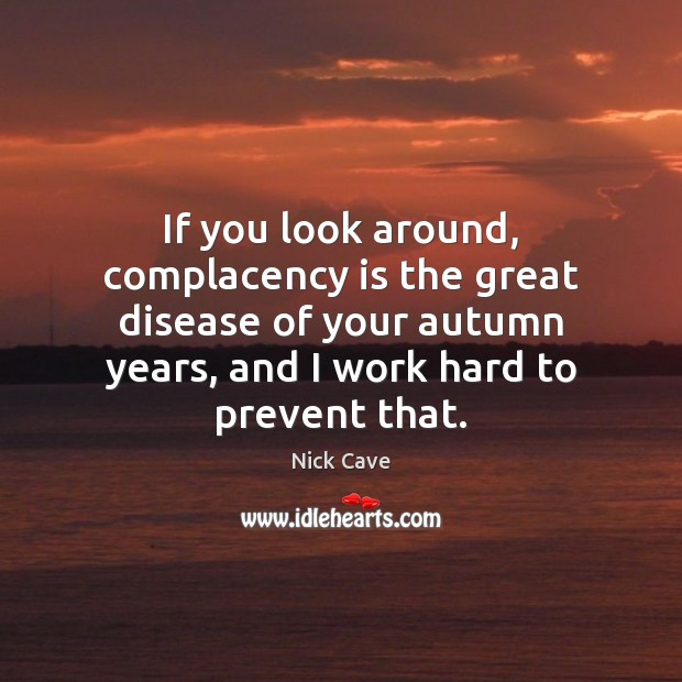 If you look around, complacency is the great disease of your autumn Nick Cave Picture Quote