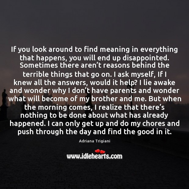 If you look around to find meaning in everything that happens, you Adriana Trigiani Picture Quote