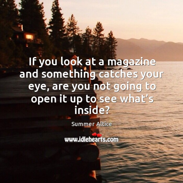 If you look at a magazine and something catches your eye, are you not going to open Summer Altice Picture Quote