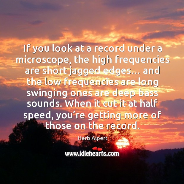 If you look at a record under a microscope, the high frequencies are short jagged edges… Image