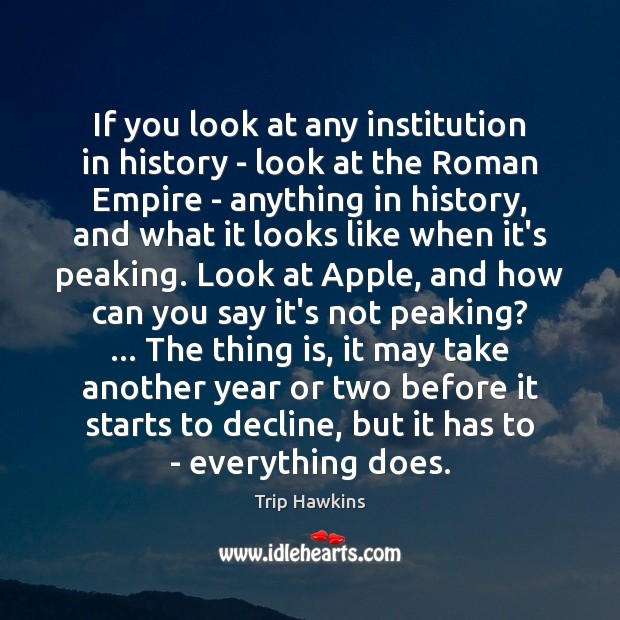 If you look at any institution in history – look at the Trip Hawkins Picture Quote