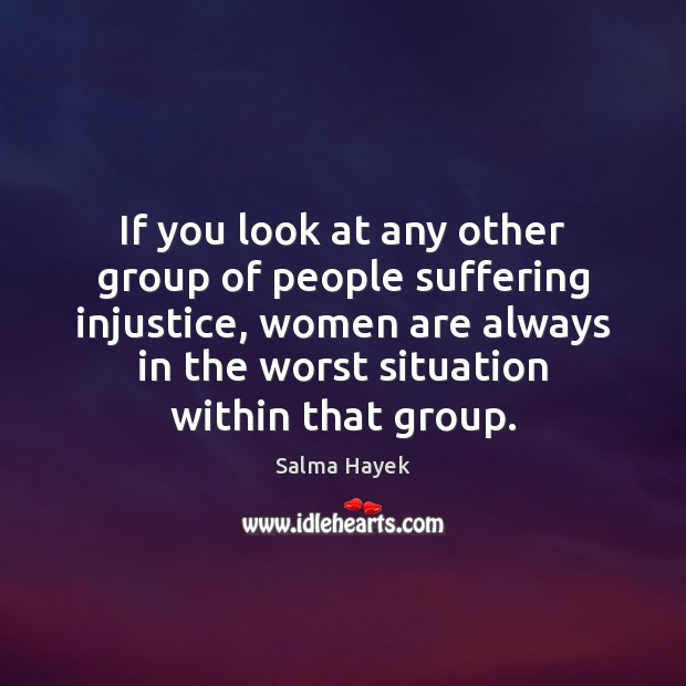 If you look at any other group of people suffering injustice, women Salma Hayek Picture Quote