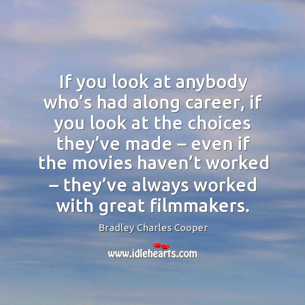 If you look at anybody who's had along career, if you look at the choices they've made Bradley Charles Cooper Picture Quote
