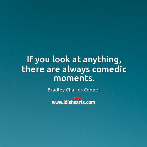 If you look at anything, there are always comedic moments. Bradley Charles Cooper Picture Quote