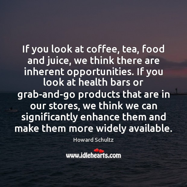 Howard Schultz Picture Quote image saying: If you look at coffee, tea, food and juice, we think there