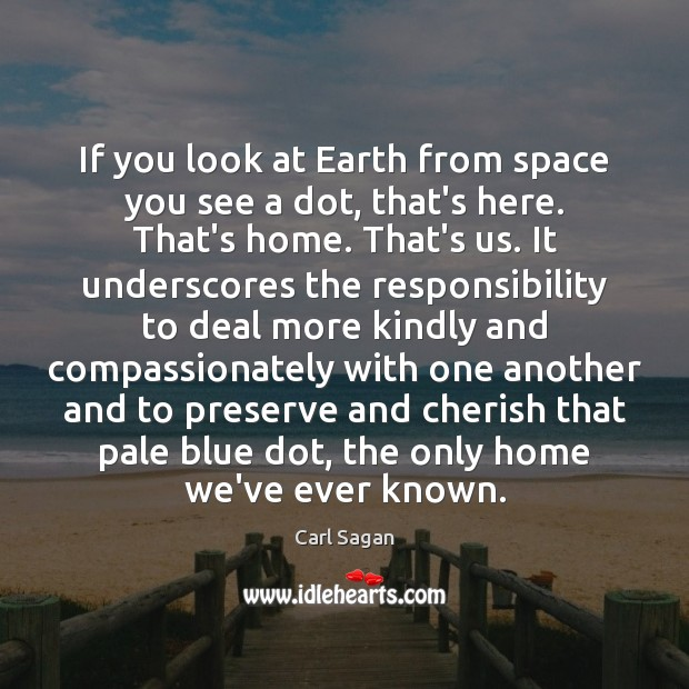 If you look at Earth from space you see a dot, that's Carl Sagan Picture Quote