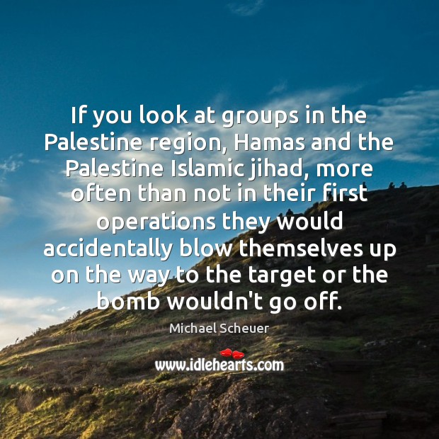If you look at groups in the Palestine region, Hamas and the Michael Scheuer Picture Quote