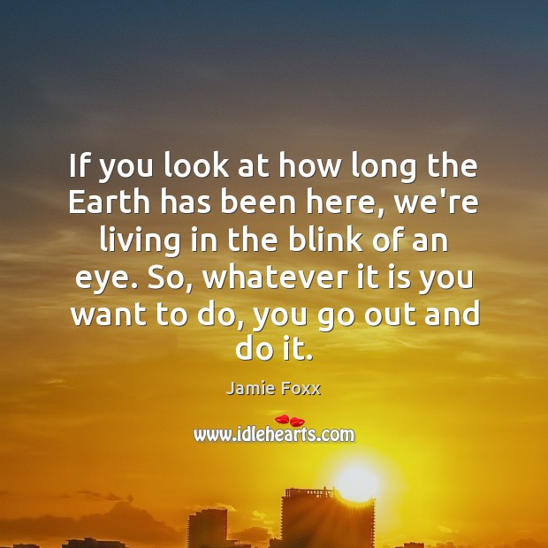 If you look at how long the Earth has been here, we're Jamie Foxx Picture Quote