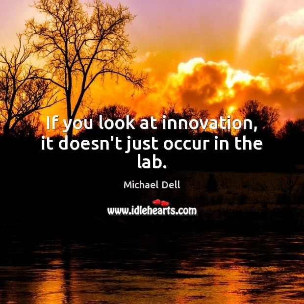 If you look at innovation, it doesn't just occur in the lab. Michael Dell Picture Quote