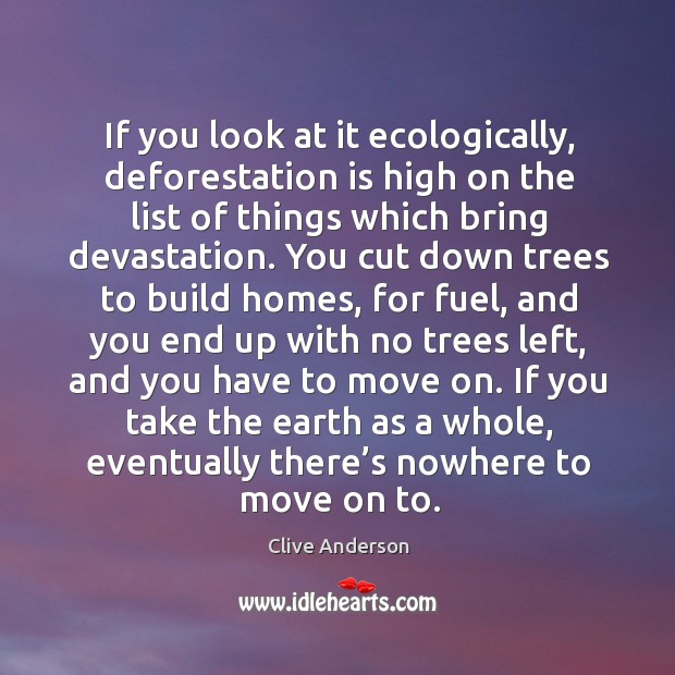 If you look at it ecologically, deforestation is high on the list of things which bring devastation. Image