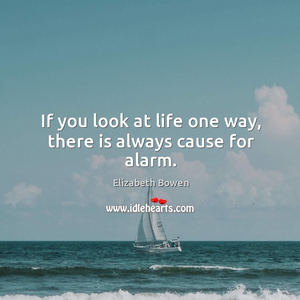 If you look at life one way, there is always cause for alarm. Image