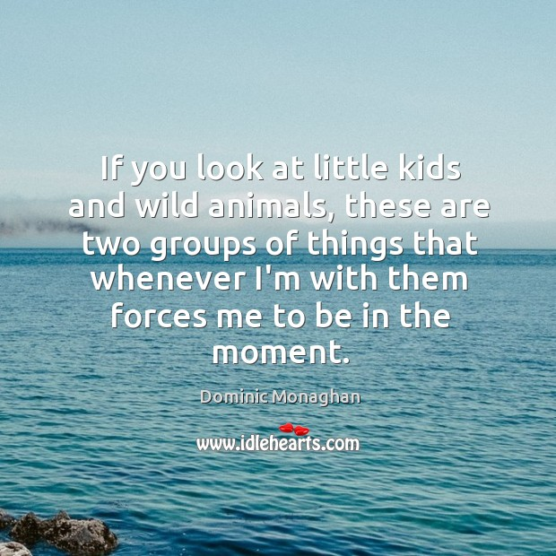Image, If you look at little kids and wild animals, these are two