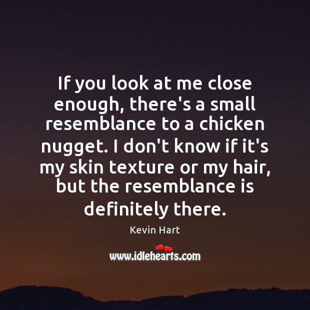 If you look at me close enough, there's a small resemblance to Kevin Hart Picture Quote