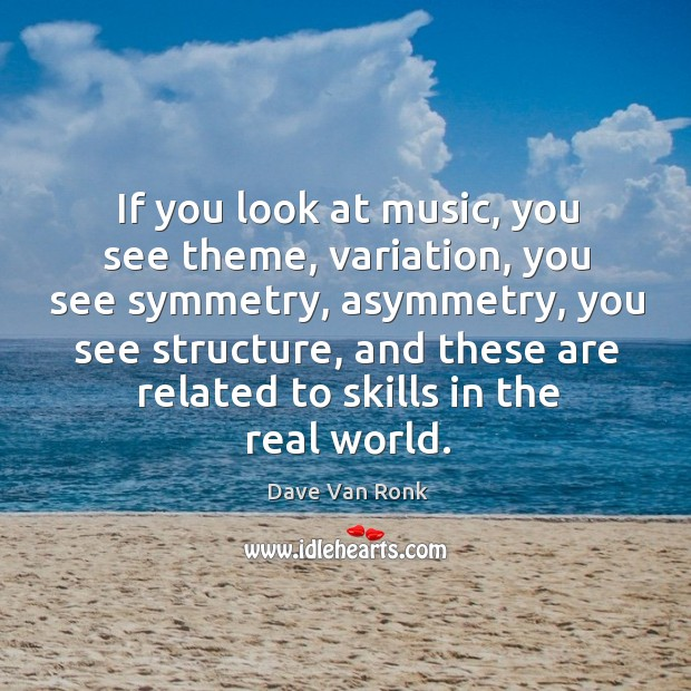 If you look at music, you see theme, variation, you see symmetry, asymmetry, you see structure Dave Van Ronk Picture Quote