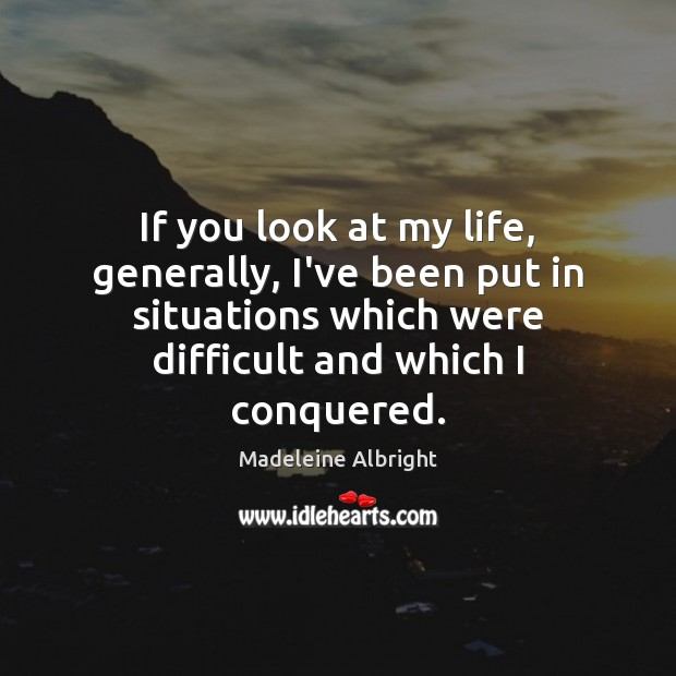If you look at my life, generally, I've been put in situations Madeleine Albright Picture Quote