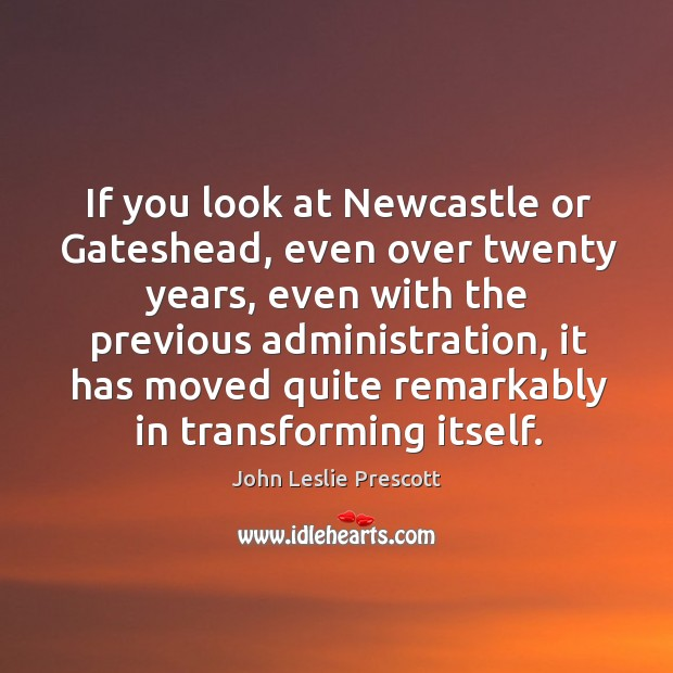 If you look at newcastle or gateshead, even over twenty years, even with the previous administration Image