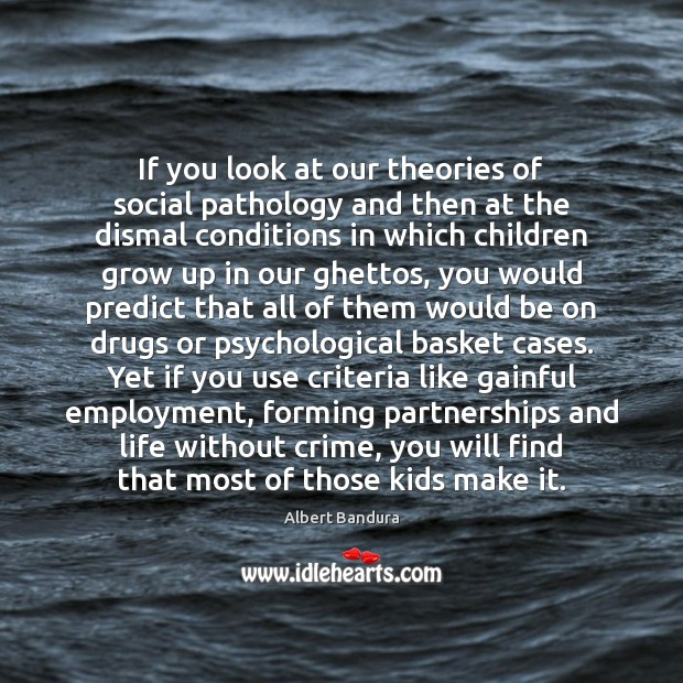 If you look at our theories of social pathology and then at Albert Bandura Picture Quote