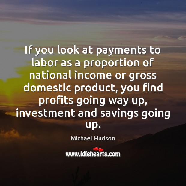If you look at payments to labor as a proportion of national Michael Hudson Picture Quote