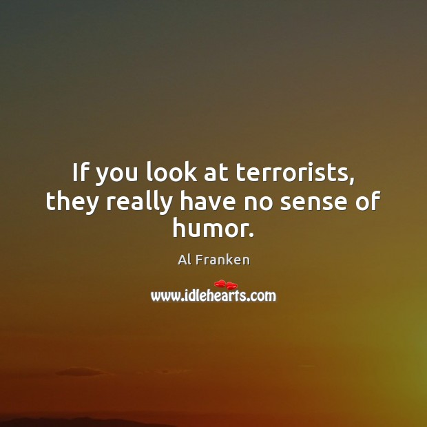 If you look at terrorists, they really have no sense of humor. Image
