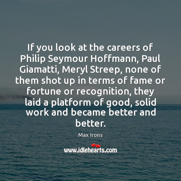If you look at the careers of Philip Seymour Hoffmann, Paul Giamatti, Max Irons Picture Quote